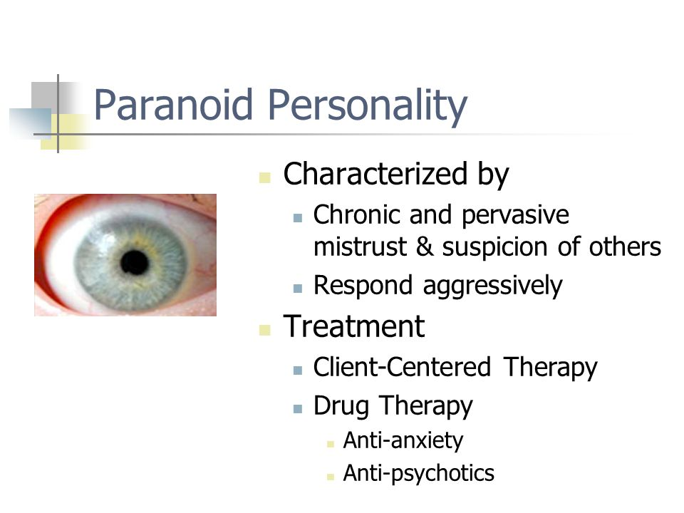 Paranoid Personality Characterized by Chronic and pervasive mistrust & suspicion of others Respond aggressively Treatment Client-Centered Therapy Drug Therapy Anti-anxiety Anti-psychotics