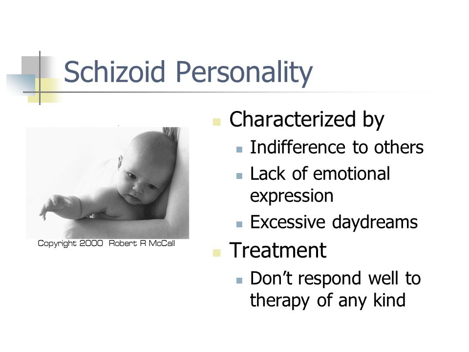Schizoid Personality Characterized by Indifference to others Lack of emotional expression Excessive daydreams Treatment Don't respond well to therapy