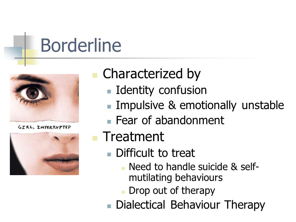 Borderline Characterized by Identity confusion Impulsive & emotionally unstable Fear of abandonment Treatment Difficult to treat Need to handle suicide & self- mutilating behaviours Drop out of therapy Dialectical Behaviour Therapy