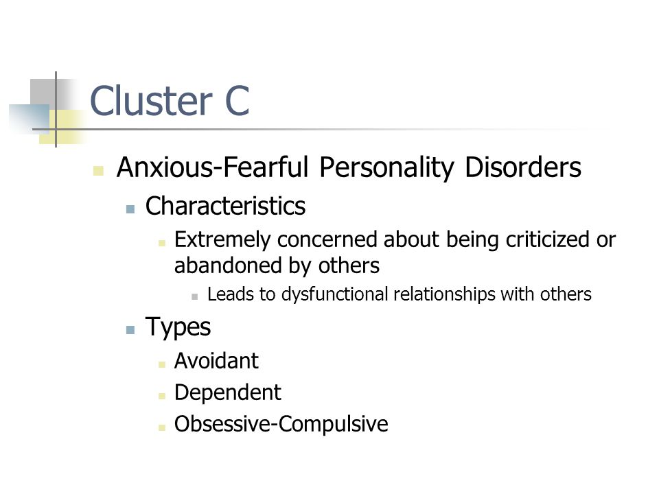 Cluster C Anxious-Fearful Personality Disorders Characteristics Extremely concerned about being criticized or abandoned by others Leads to dysfunctional relationships with others Types Avoidant Dependent Obsessive-Compulsive