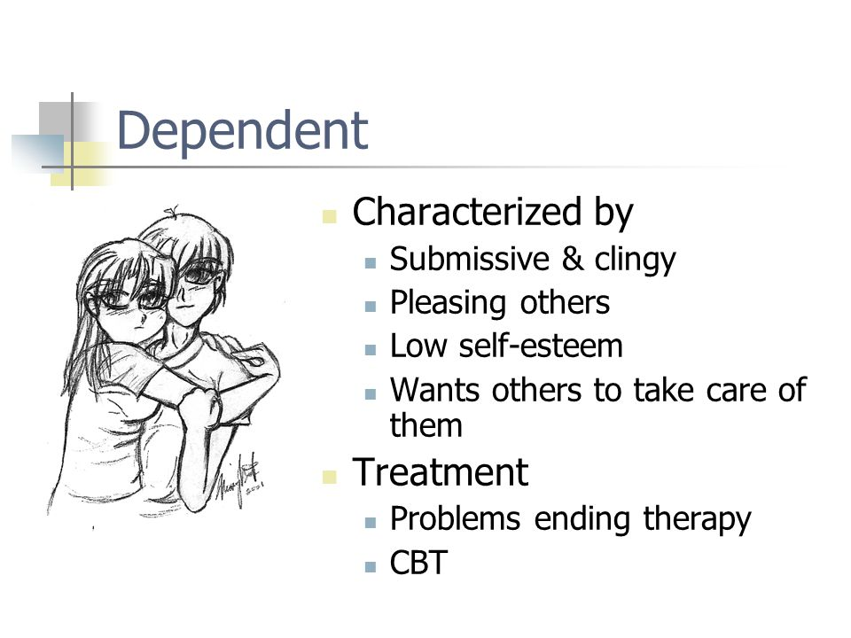 Dependent Characterized by Submissive & clingy Pleasing others Low self-esteem Wants others to take care of them Treatment Problems ending therapy CBT