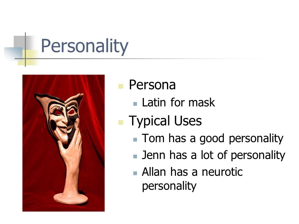 Personality Persona Latin for mask Typical Uses Tom has a good personality Jenn has a lot of personality Allan has a neurotic personality
