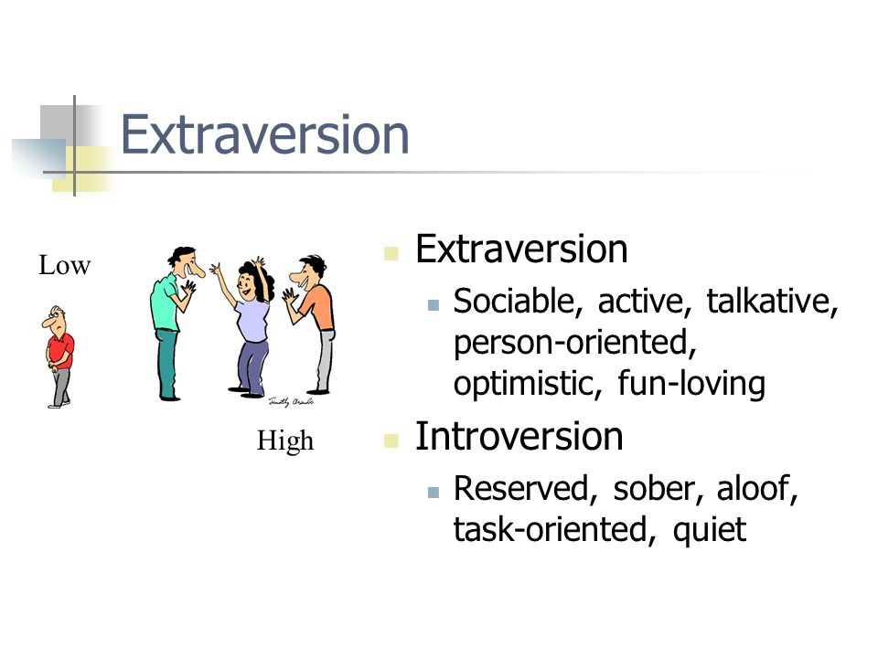 Extraversion Sociable, active, talkative, person-oriented, optimistic, fun-loving Introversion Reserved, sober, aloof, task-oriented, quiet Low High