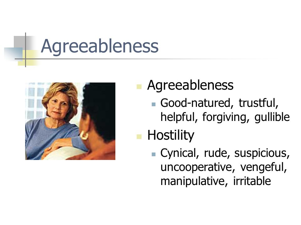 Agreeableness Good-natured, trustful, helpful, forgiving, gullible Hostility Cynical, rude, suspicious, uncooperative, vengeful, manipulative, irritab