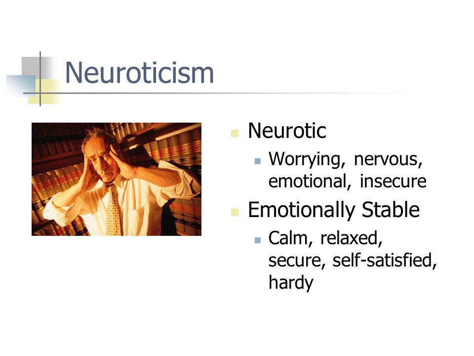 Neuroticism Neurotic Worrying, nervous, emotional, insecure Emotionally Stable Calm, relaxed, secure, self-satisfied, hardy