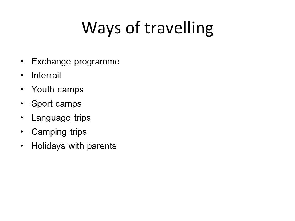 Ways of travelling Exchange programme Interrail Youth camps Sport camps Language trips Camping trips Holidays with parents