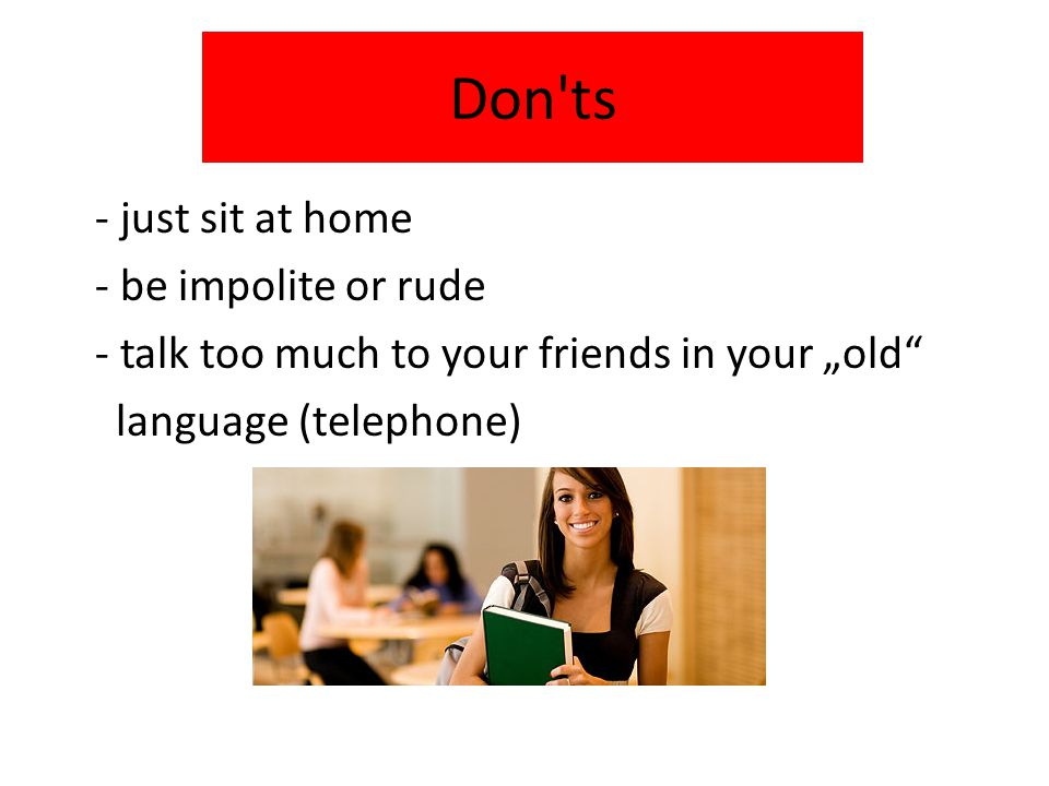 "Don ts - just sit at home - be impolite or rude - talk too much to your friends in your ""old language (telephone)"