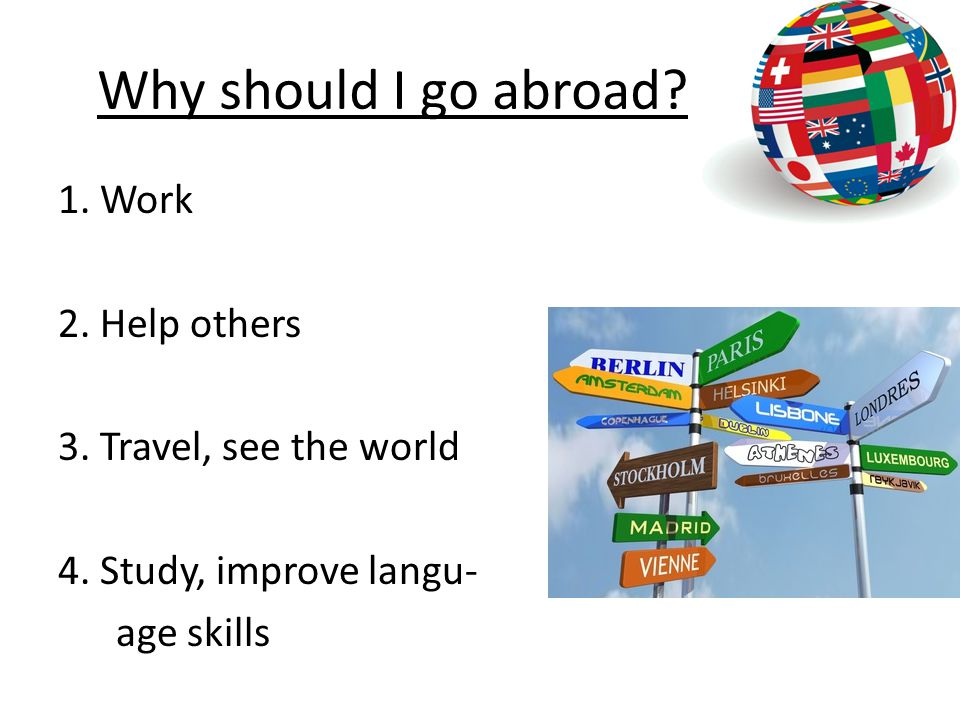 Why should I go abroad. 1. Work 2. Help others 3.