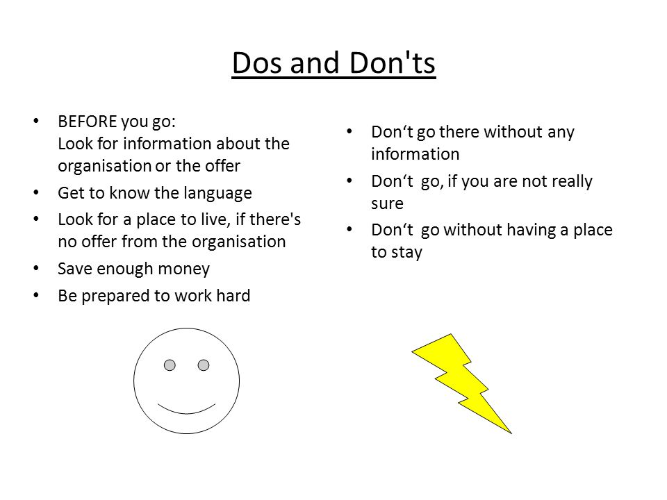 Dos and Don ts BEFORE you go: Look for information about the organisation or the offer Get to know the language Look for a place to live, if there s no offer from the organisation Save enough money Be prepared to work hard Don't go there without any information Don't go, if you are not really sure Don't go without having a place to stay
