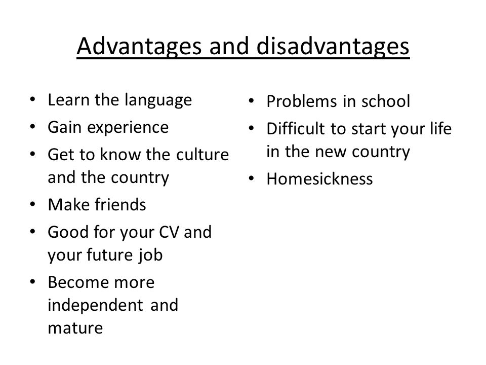 Advantages and disadvantages Learn the language Gain experience Get to know the culture and the country Make friends Good for your CV and your future job Become more independent and mature Problems in school Difficult to start your life in the new country Homesickness