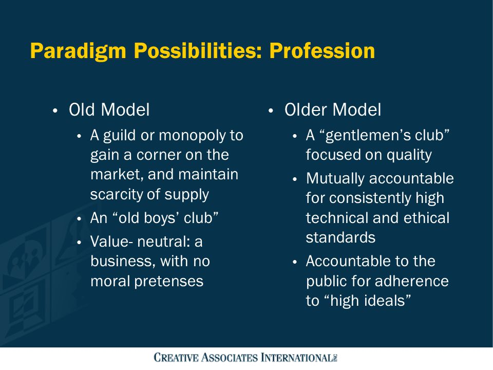 Paradigm Possibilities: Profession Old Model A guild or monopoly to gain a corner on the market, and maintain scarcity of supply An old boys' club Value- neutral: a business, with no moral pretenses Older Model A gentlemen's club focused on quality Mutually accountable for consistently high technical and ethical standards Accountable to the public for adherence to high ideals