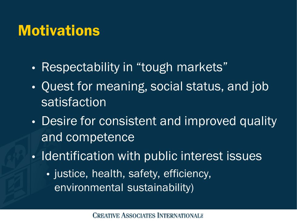 "Motivations Respectability in ""tough markets"" Quest for meaning, social status, and job satisfaction Desire for consistent and improved quality and co"