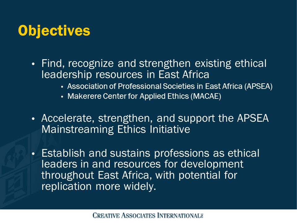 Objectives Find, recognize and strengthen existing ethical leadership resources in East Africa Association of Professional Societies in East Africa (A