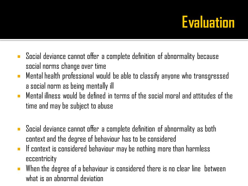  Social deviance cannot offer a complete definition of abnormality because social norms change over time  Mental health professional would be able to classify anyone who transgressed a social norm as being mentally ill  Mental illness would be defined in terms of the social moral and attitudes of the time and may be subject to abuse  Social deviance cannot offer a complete definition of abnormality as both context and the degree of behaviour has to be considered  If context is considered behaviour may be nothing more than harmless eccentricity  When the degree of a behaviour is considered there is no clear line between what is an abnormal deviation