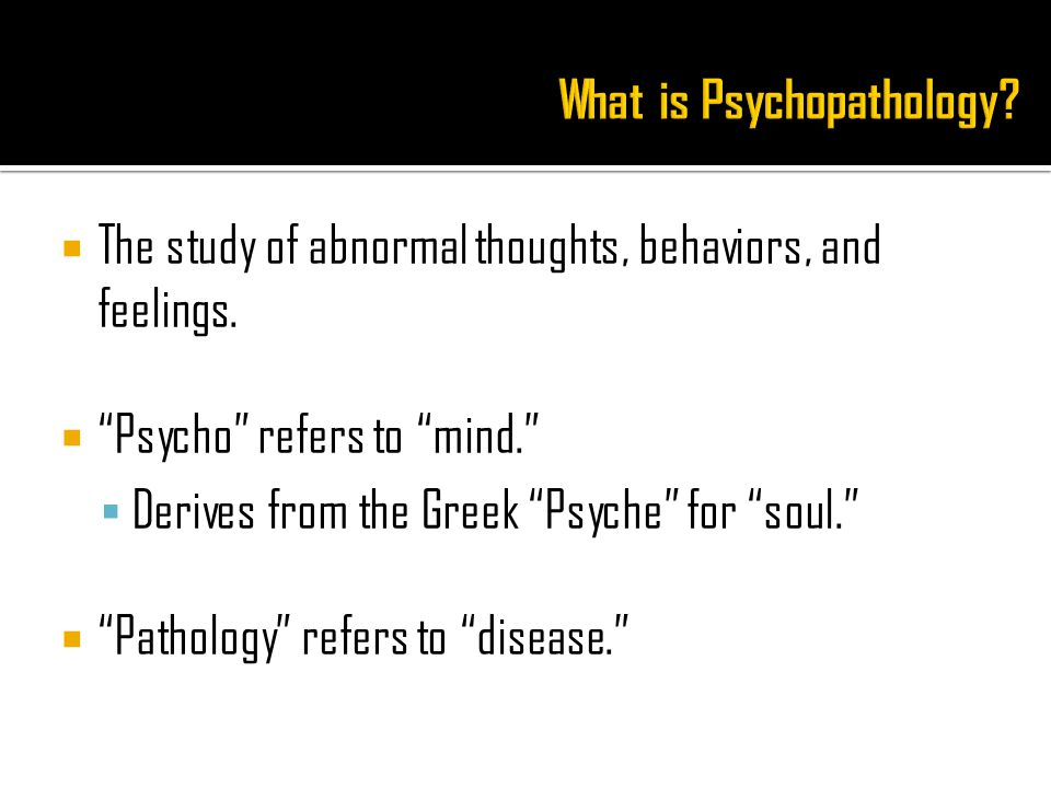  The study of abnormal thoughts, behaviors, and feelings.