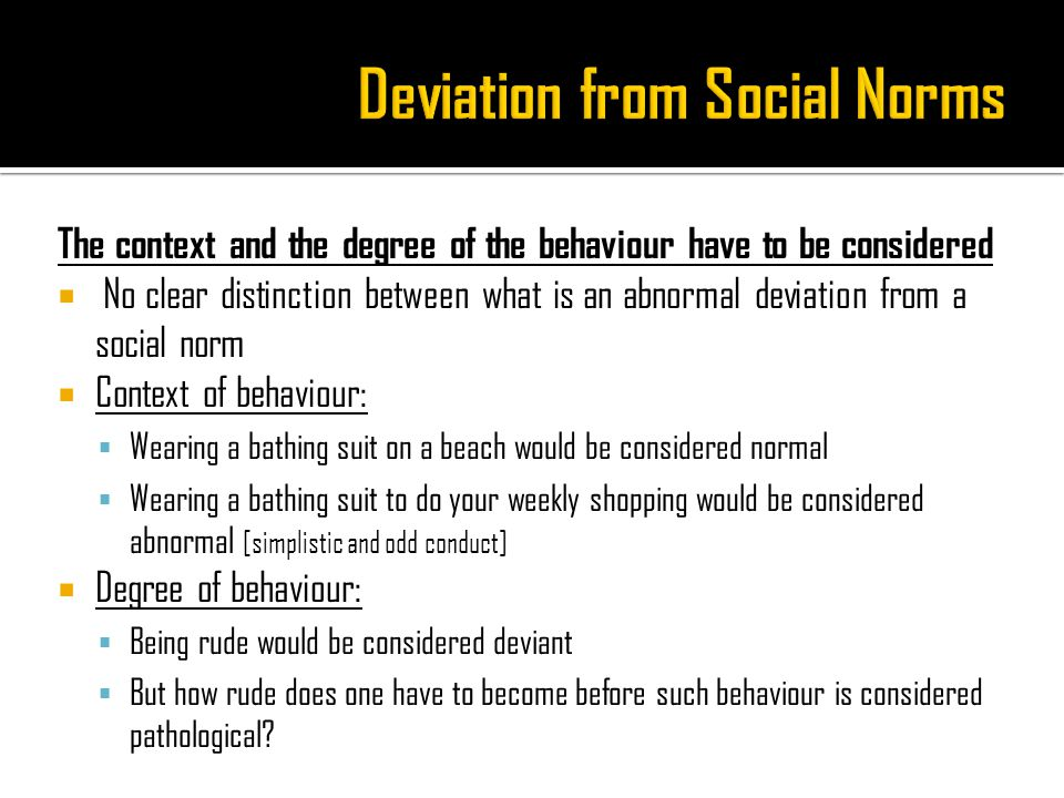 The context and the degree of the behaviour have to be considered  No clear distinction between what is an abnormal deviation from a social norm  Context of behaviour:  Wearing a bathing suit on a beach would be considered normal  Wearing a bathing suit to do your weekly shopping would be considered abnormal [simplistic and odd conduct]  Degree of behaviour:  Being rude would be considered deviant  But how rude does one have to become before such behaviour is considered pathological?