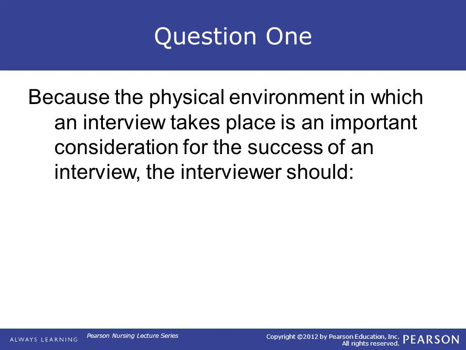 Copyright ©2012 by Pearson Education, Inc. All rights reserved. Pearson Nursing Lecture Series Question One Because the physical environment in which
