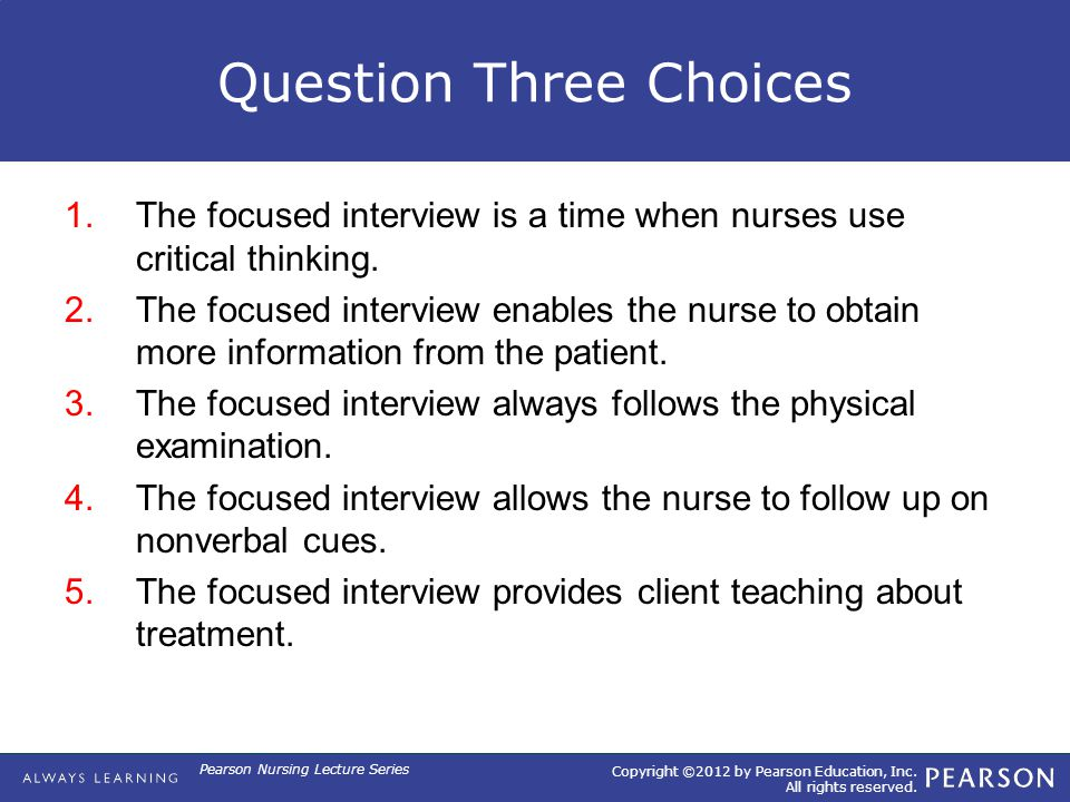 Copyright ©2012 by Pearson Education, Inc. All rights reserved. Pearson Nursing Lecture Series Question Three Choices 1.The focused interview is a tim