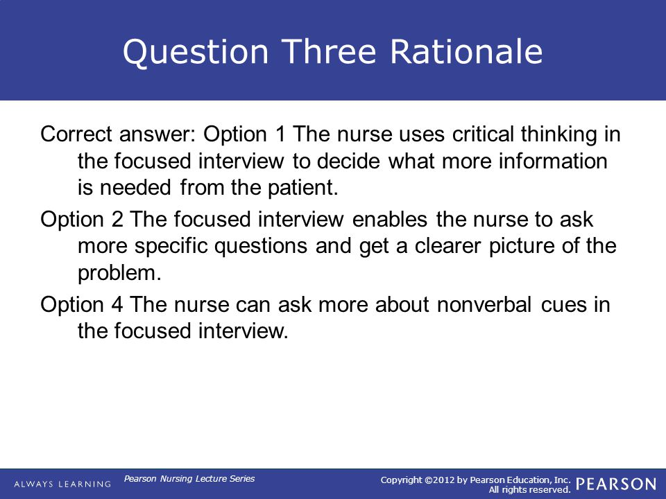 Copyright ©2012 by Pearson Education, Inc. All rights reserved. Pearson Nursing Lecture Series Question Three Rationale Correct answer: Option 1 The n