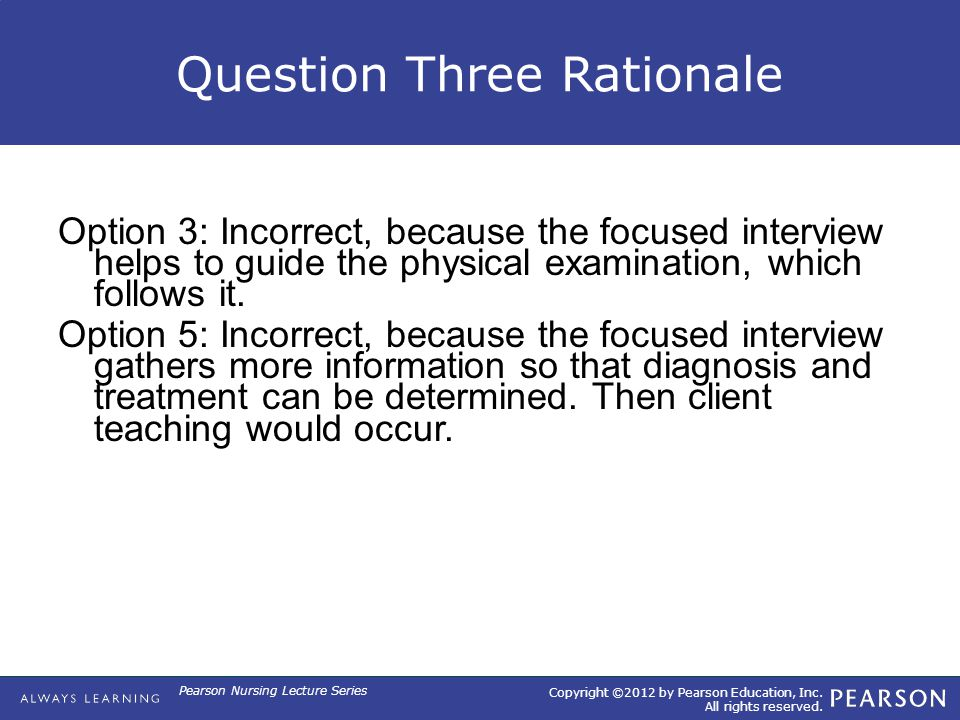 Copyright ©2012 by Pearson Education, Inc. All rights reserved. Pearson Nursing Lecture Series Question Three Rationale Option 3: Incorrect, because t