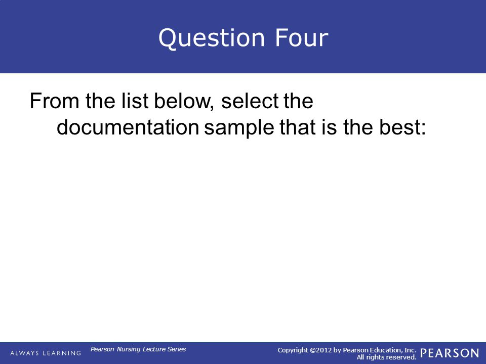 Copyright ©2012 by Pearson Education, Inc. All rights reserved. Pearson Nursing Lecture Series Question Four From the list below, select the documenta