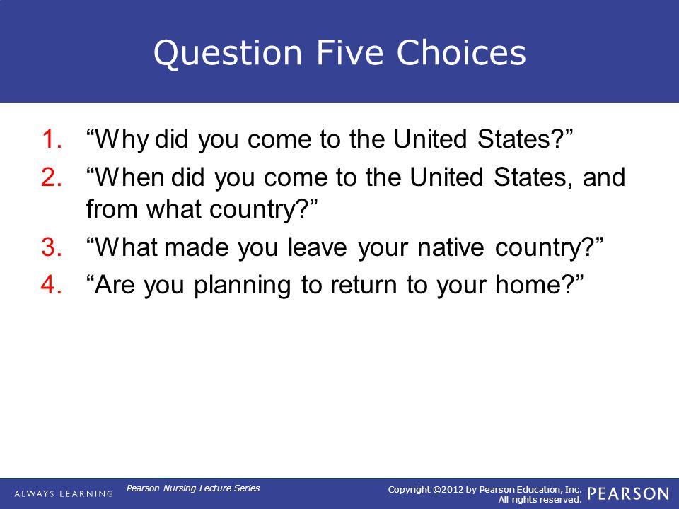 "Copyright ©2012 by Pearson Education, Inc. All rights reserved. Pearson Nursing Lecture Series Question Five Choices 1.""Why did you come to the United"