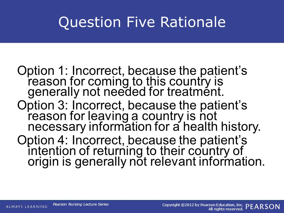 Copyright ©2012 by Pearson Education, Inc. All rights reserved. Pearson Nursing Lecture Series Question Five Rationale Option 1: Incorrect, because th