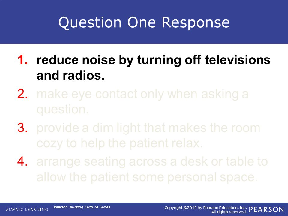 Copyright ©2012 by Pearson Education, Inc. All rights reserved. Pearson Nursing Lecture Series Question One Response 1.reduce noise by turning off tel