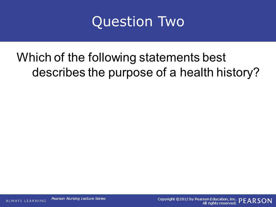 Copyright ©2012 by Pearson Education, Inc. All rights reserved. Pearson Nursing Lecture Series Question Two Which of the following statements best des
