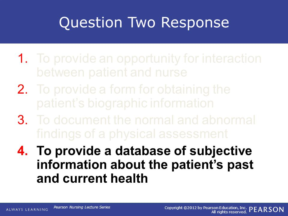Copyright ©2012 by Pearson Education, Inc. All rights reserved. Pearson Nursing Lecture Series Question Two Response 1.To provide an opportunity for i