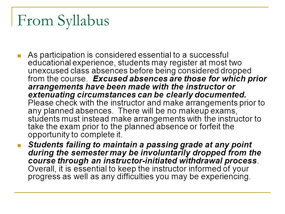 From Syllabus As participation is considered essential to a successful educational experience, students may register at most two unexcused class absences before being considered dropped from the course.