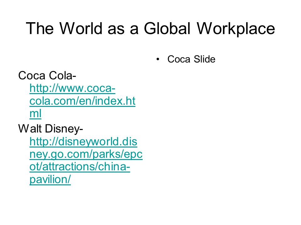 The World as a Global Workplace Coca Cola- http://www.coca- cola.com/en/index.ht ml http://www.coca- cola.com/en/index.ht ml Walt Disney- http://disneyworld.dis ney.go.com/parks/epc ot/attractions/china- pavilion/ http://disneyworld.dis ney.go.com/parks/epc ot/attractions/china- pavilion/ Coca Slide