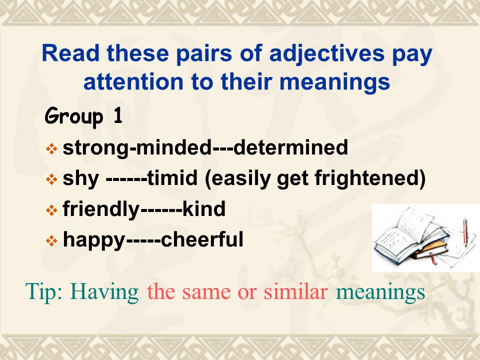 Read these pairs of adjectives pay attention to their meanings Group 1  strong-minded---determined  shy ------timid (easily get frightened)  friendly------kind  happy-----cheerful Tip: Having the same or similar meanings