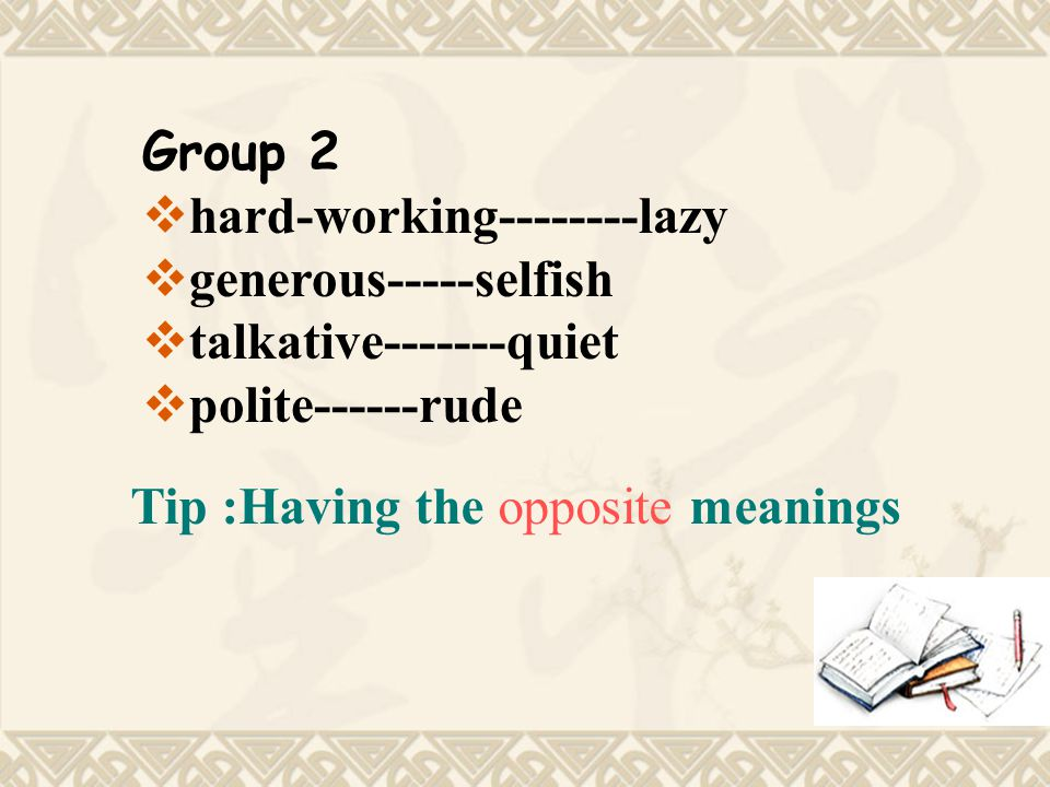 Group 2  hard-working--------lazy  generous-----selfish  talkative-------quiet  polite------rude Tip :Having the opposite meanings
