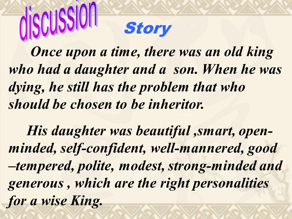 Once upon a time, there was an old king who had a daughter and a son. When he was dying, he still has the problem that who should be chosen to be inhe