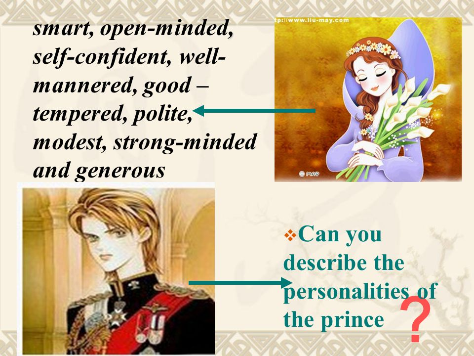 , smart, open-minded, self-confident, well- mannered, good – tempered, polite, modest, strong-minded and generous ?  Can you describe the personalities of the prince