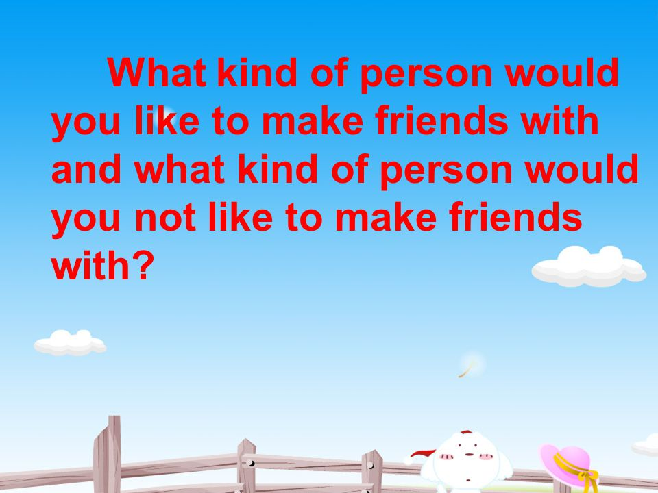 What kind of person would you like to make friends with and what kind of person would you not like to make friends with
