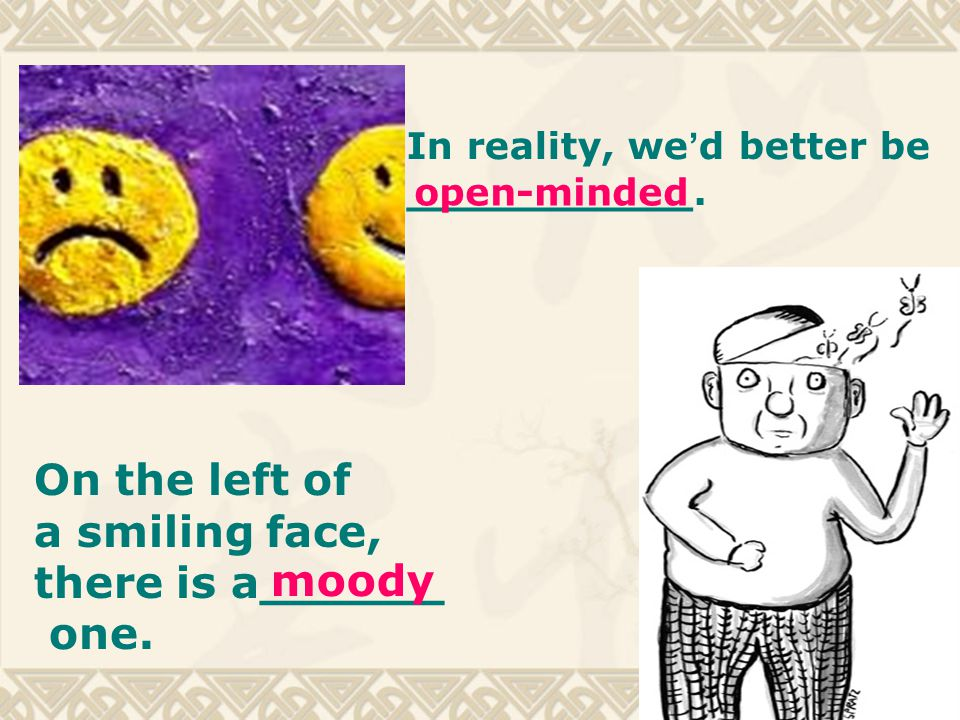 On the left of a smiling face, there is a______ one. moody In reality, we ' d better be ___________. open-minded
