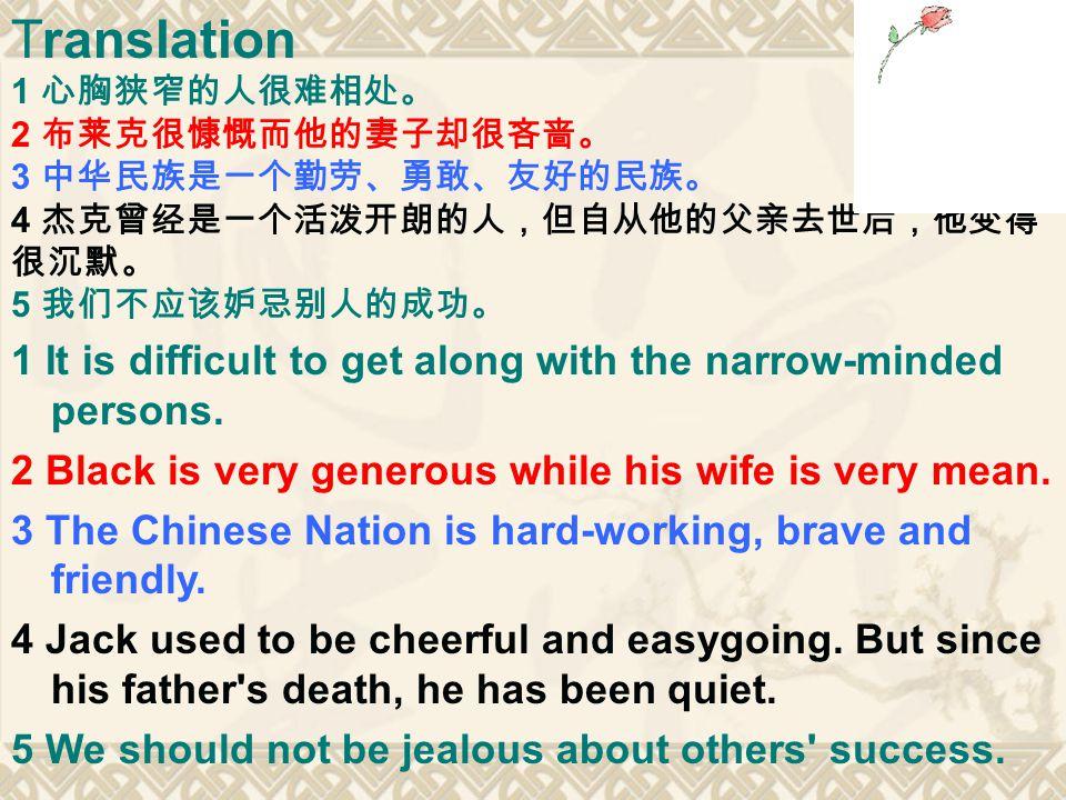 Translation 1 心胸狭窄的人很难相处。 2 布莱克很慷慨而他的妻子却很吝啬。 3 中华民族是一个勤劳、勇敢、友好的民族。 4 杰克曾经是一个活泼开朗的人,但自从他的父亲去世后,他变得 很沉默。 5 我们不应该妒忌别人的成功。 1 It is difficult to get along with the narrow-minded persons.