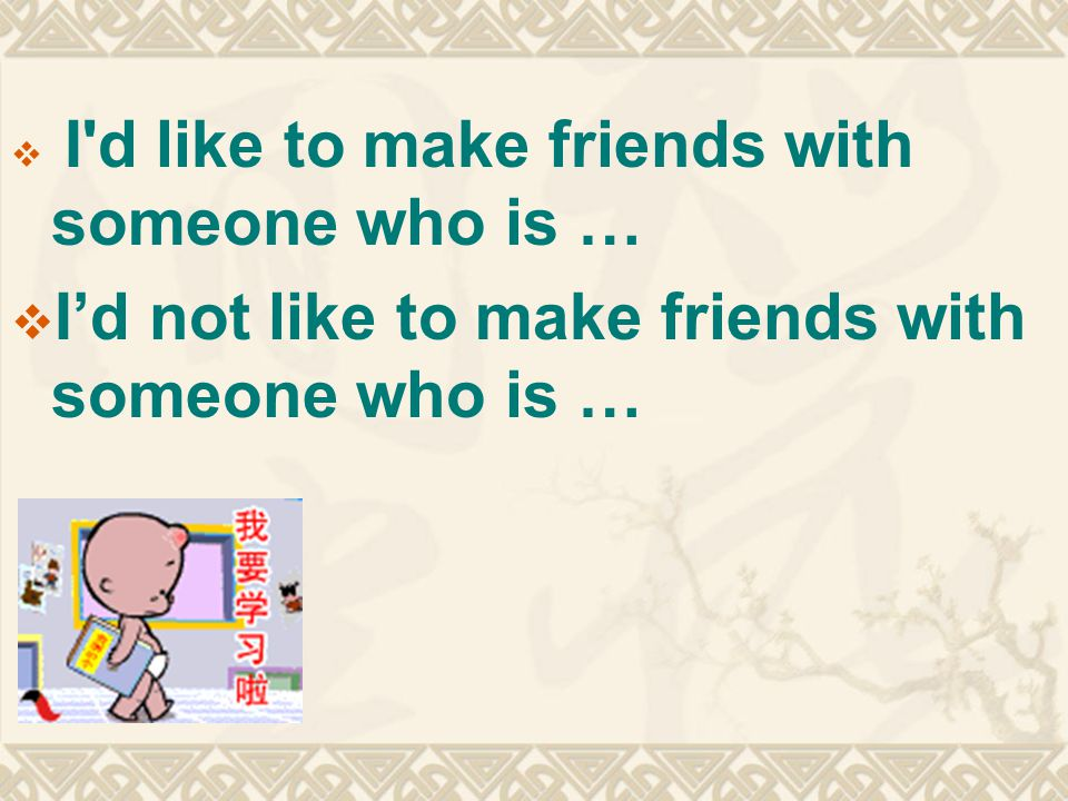  I d like to make friends with someone who is …  I'd not like to make friends with someone who is …