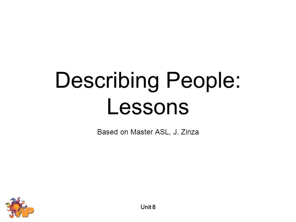 Unit 8 Describing People: Goals To describe people's physical appearances To describe personality traits and characteristics To improve ASL narrative skills To learn about Deaf-Blind communication To discuss health issues To describe the natural world and environment Based on Master ASL Level One by Jason Zinza