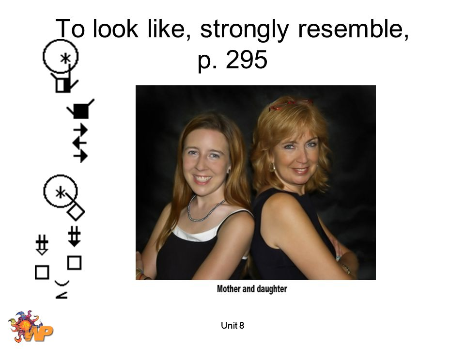Unit 8 To look like, strongly resemble, p. 295