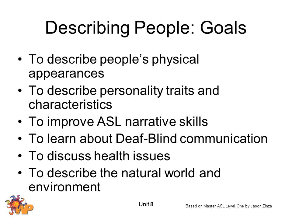 Unit 8 Describing People: Goals To describe people's physical appearances To describe personality traits and characteristics To improve ASL narrative