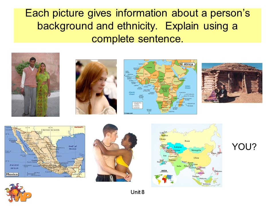 Unit 8 Each picture gives information about a person's background and ethnicity. Explain using a complete sentence. YOU?