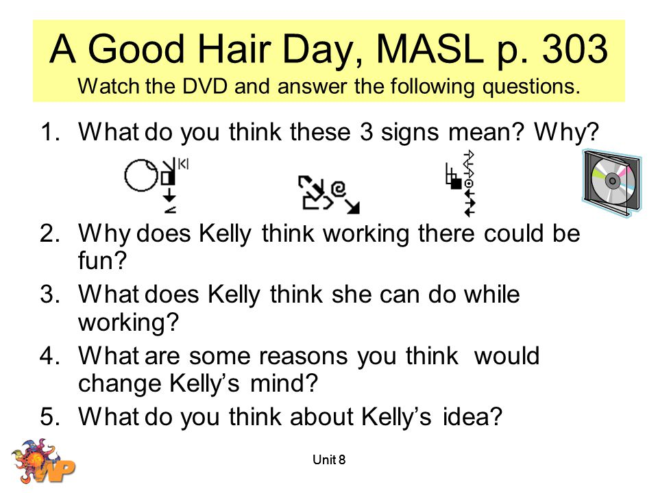 Unit 8 A Good Hair Day, MASL p. 303 Watch the DVD and answer the following questions. 1.What do you think these 3 signs mean? Why? 2.Why does Kelly th