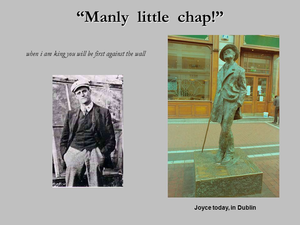 Manly little chap! when i am king you will be first against the wall Joyce today, in Dublin