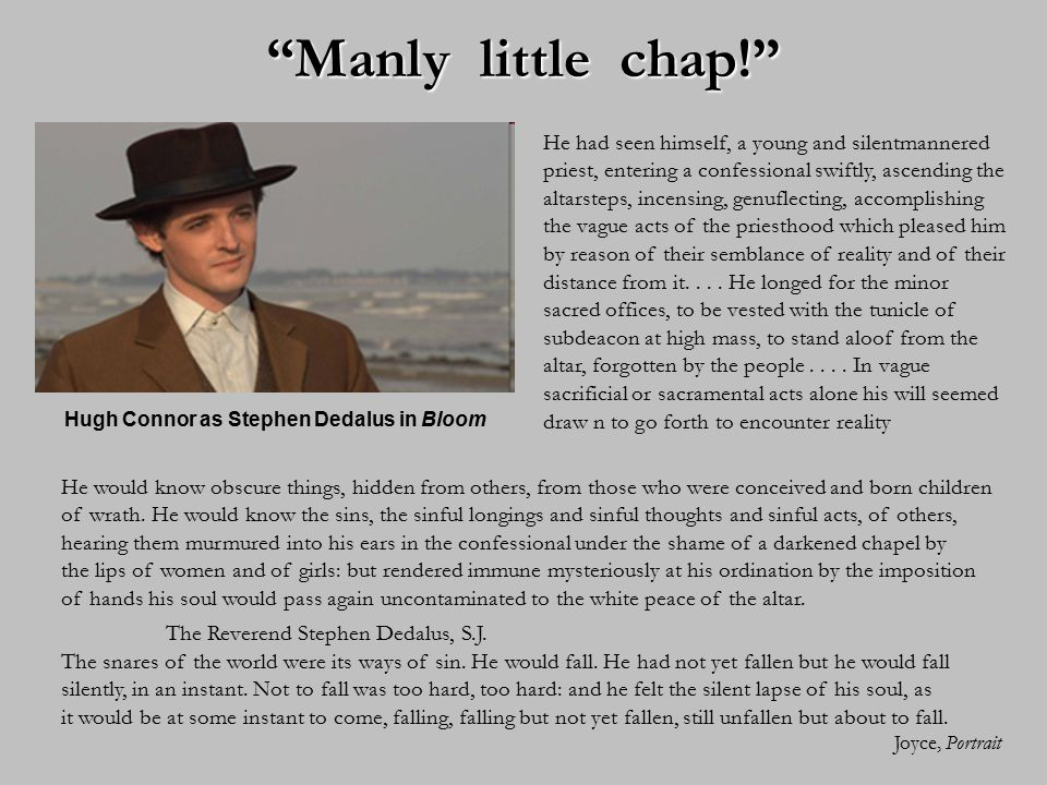 """""""Manly little chap!"""" Hugh Connor as Stephen Dedalus in Bloom He had seen himself, a young and silentmannered priest, entering a confessional swiftly,"""