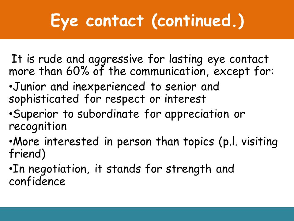 Eye contact (continued.) It is rude and aggressive for lasting eye contact more than 60% of the communication, except for: Junior and inexperienced to senior and sophisticated for respect or interest Superior to subordinate for appreciation or recognition More interested in person than topics (p.l.