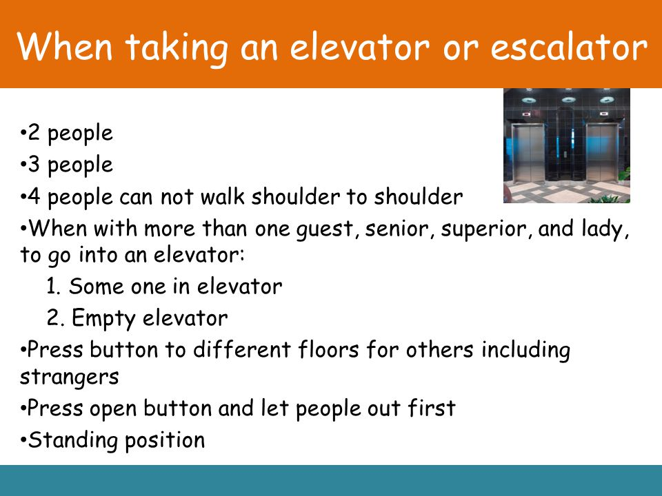 When taking an elevator or escalator 2 people 3 people 4 people can not walk shoulder to shoulder When with more than one guest, senior, superior, and lady, to go into an elevator: 1.