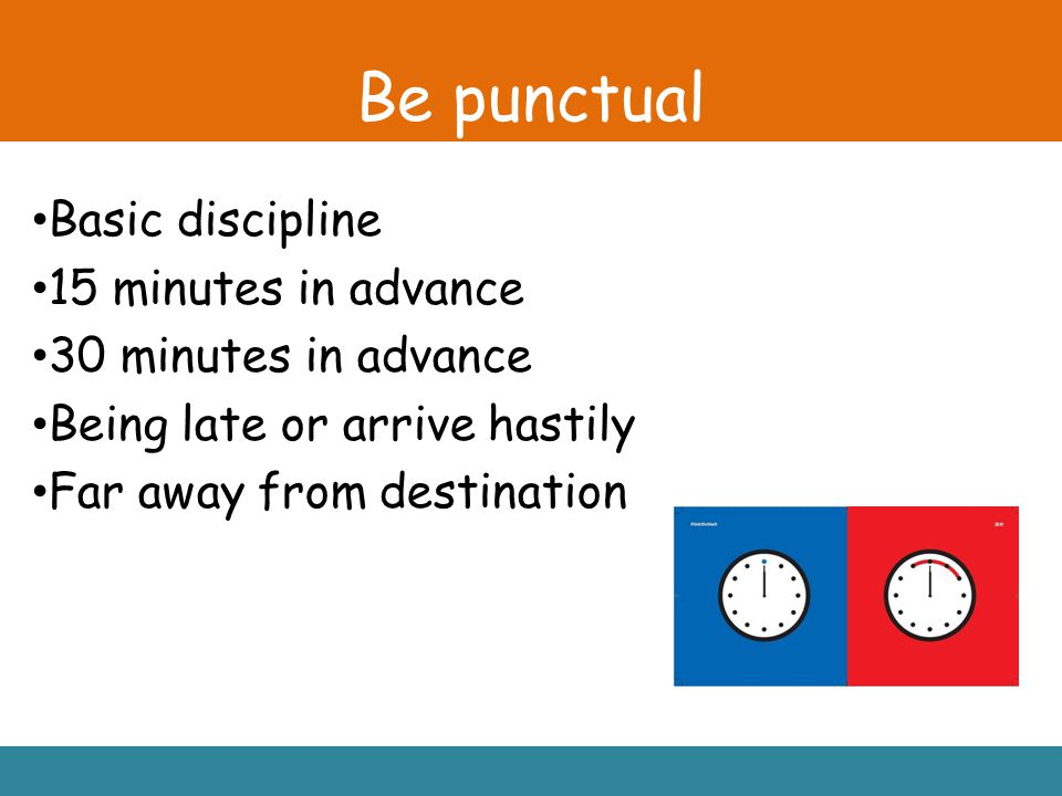 Be punctual Basic discipline 15 minutes in advance 30 minutes in advance Being late or arrive hastily Far away from destination